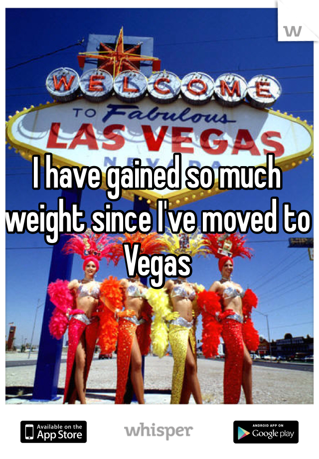 I have gained so much weight since I've moved to Vegas