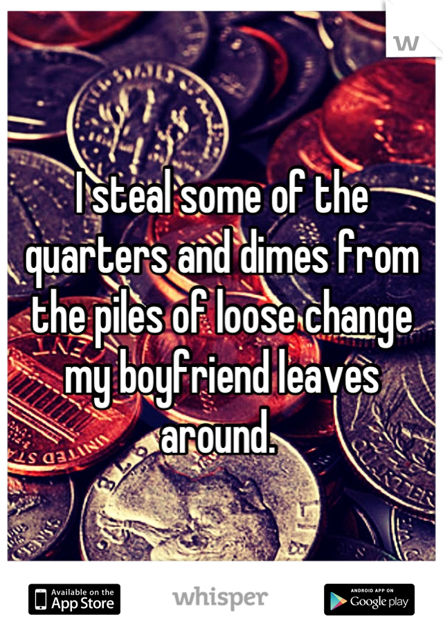 I steal some of the quarters and dimes from the piles of loose change my boyfriend leaves around.