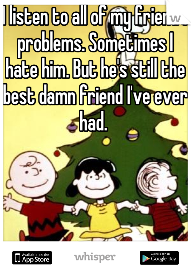 I listen to all of my friend's problems. Sometimes I hate him. But he's still the best damn friend I've ever had.