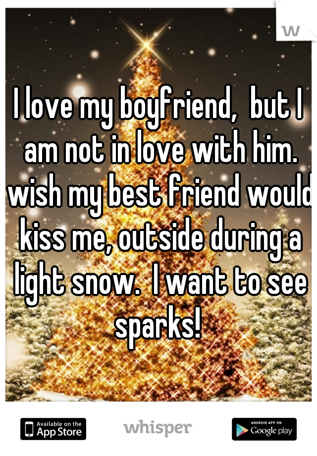 I love my boyfriend,  but I am not in love with him. wish my best friend would kiss me, outside during a light snow.  I want to see sparks!