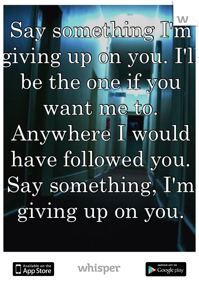 Say something I'm giving up on you. I'll be the one if you want me to. Anywhere I would have followed you. Say something, I'm giving up on you.