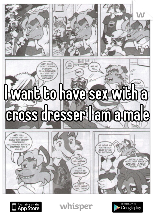 I want to have sex with a cross dresser I am a male