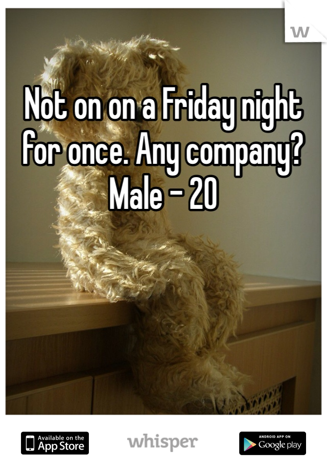 Not on on a Friday night for once. Any company?  Male - 20