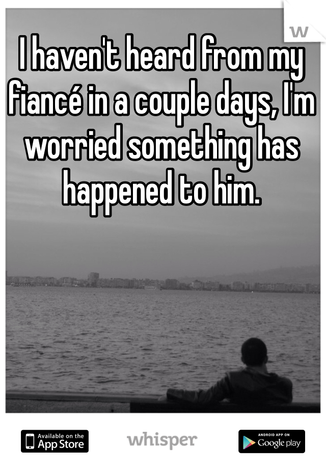 I haven't heard from my fiancé in a couple days, I'm worried something has happened to him.