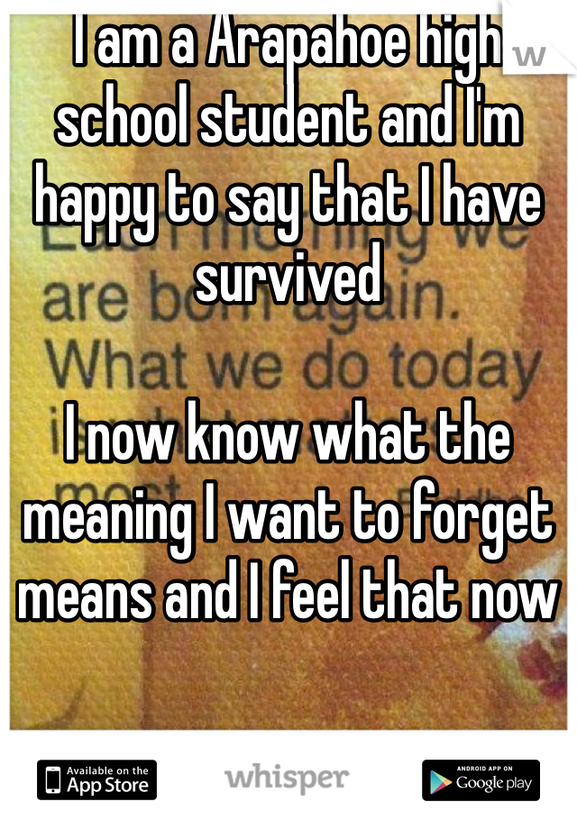 I am a Arapahoe high school student and I'm happy to say that I have survived   I now know what the meaning I want to forget means and I feel that now
