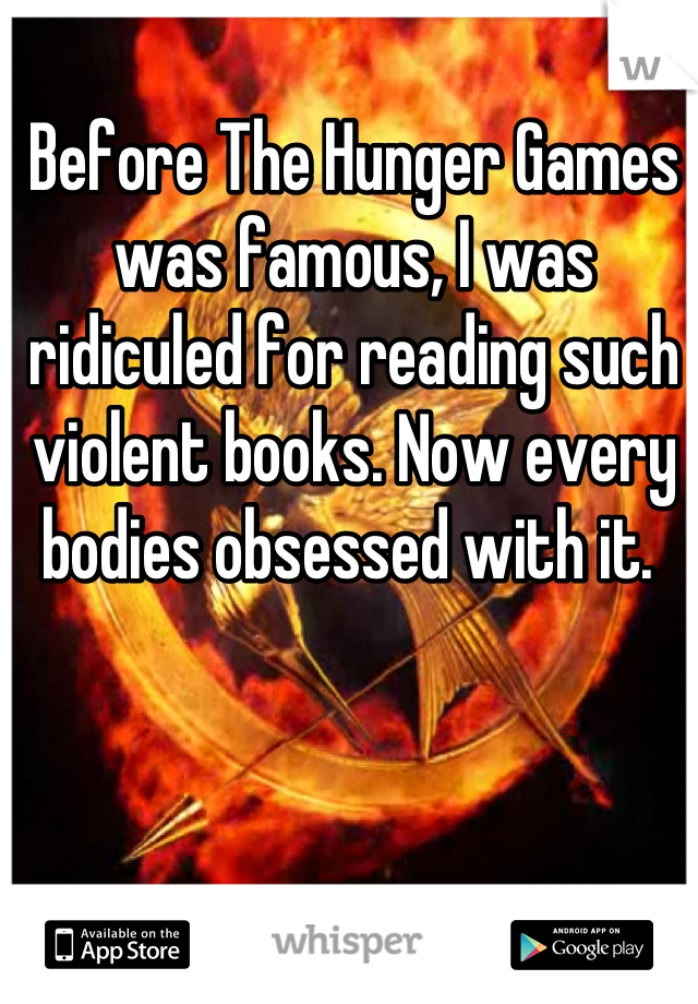 Before The Hunger Games was famous, I was ridiculed for reading such violent books. Now every bodies obsessed with it.