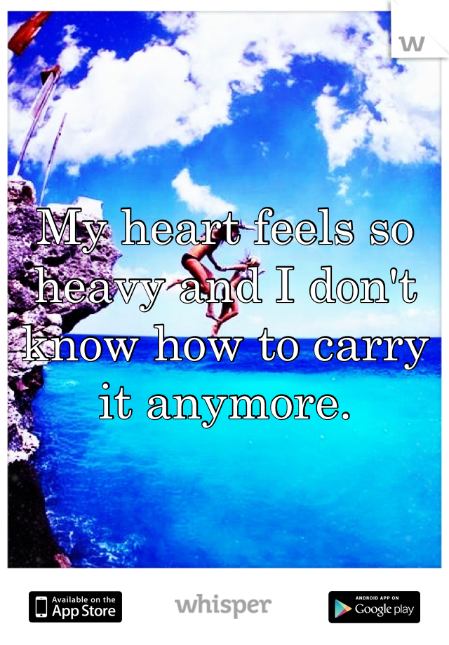 My heart feels so heavy and I don't know how to carry it anymore.