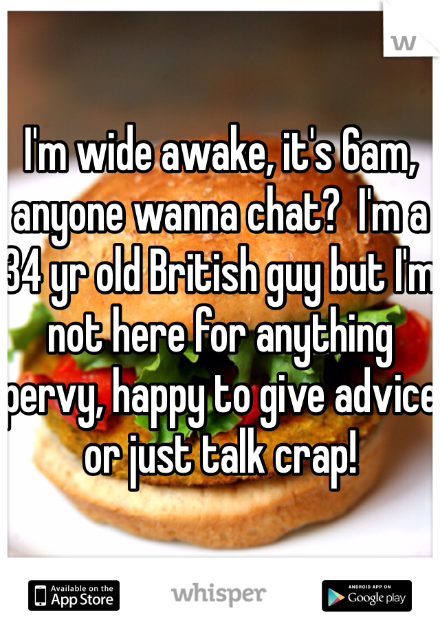 I'm wide awake, it's 6am, anyone wanna chat?  I'm a 34 yr old British guy but I'm not here for anything pervy, happy to give advice or just talk crap!