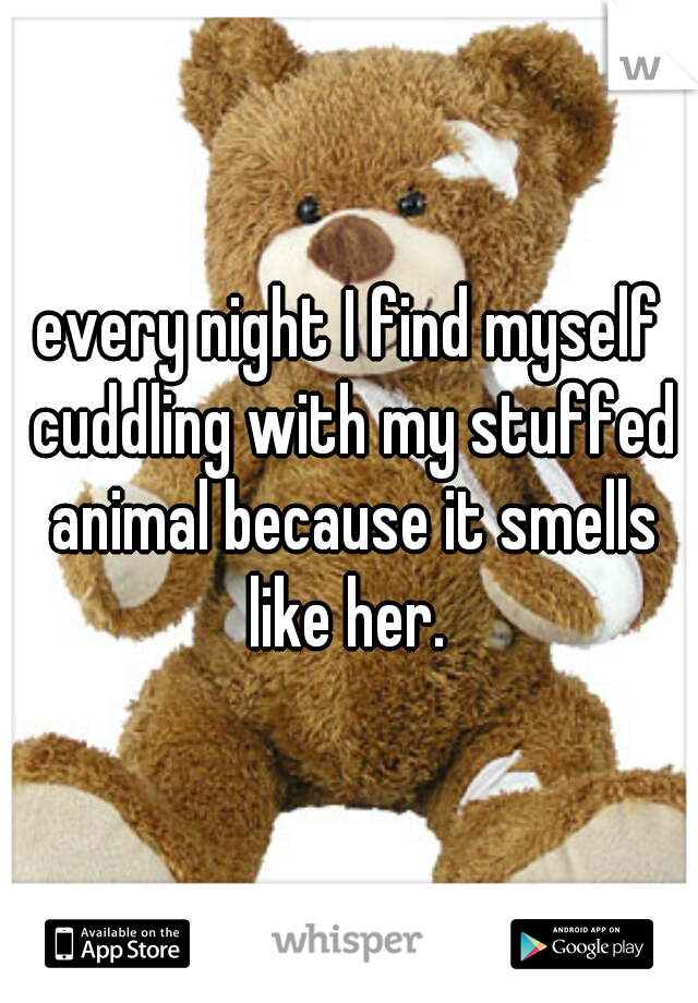 every night I find myself cuddling with my stuffed animal because it smells like her.