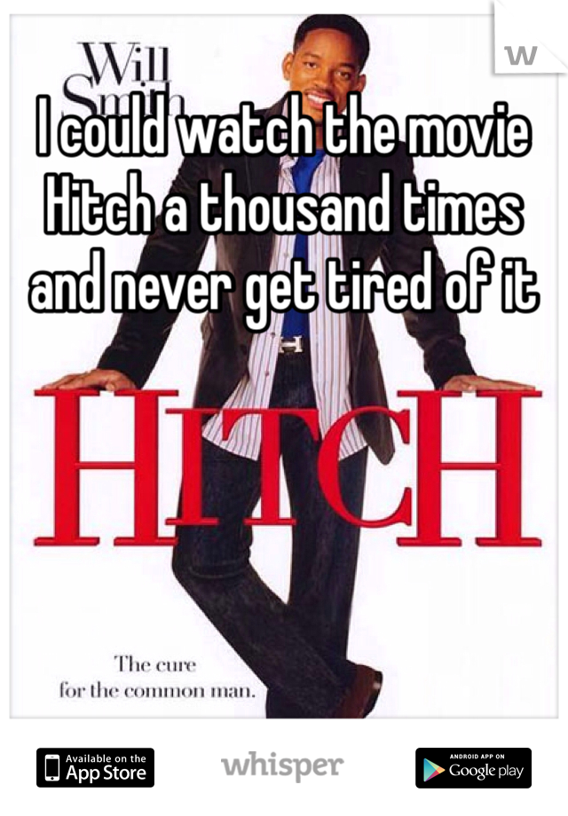 I could watch the movie Hitch a thousand times and never get tired of it