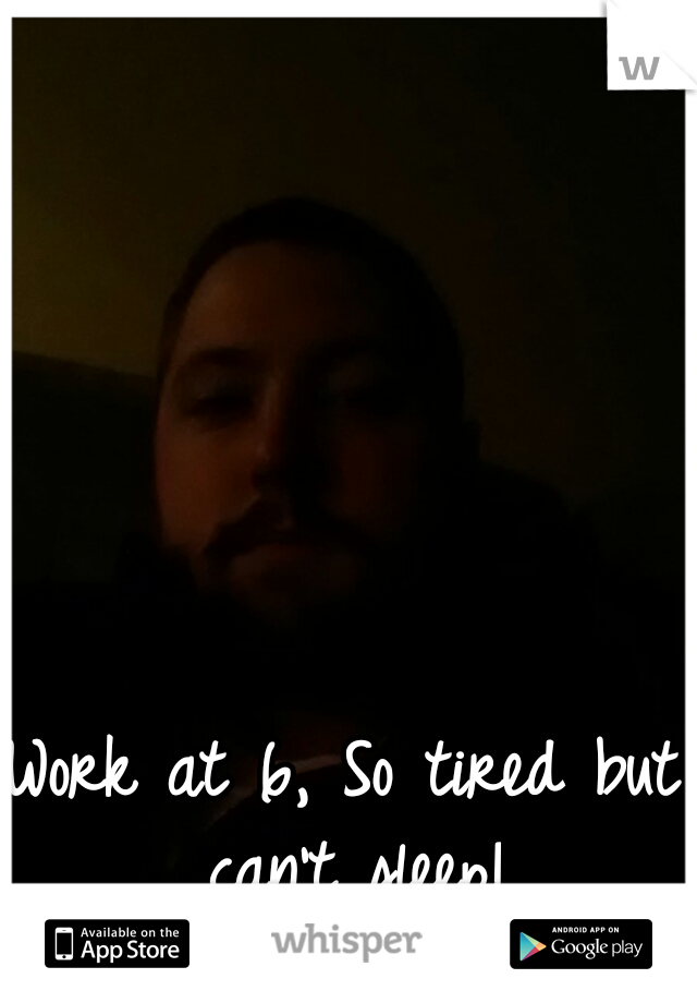 Work at 6, So tired but can't sleep!