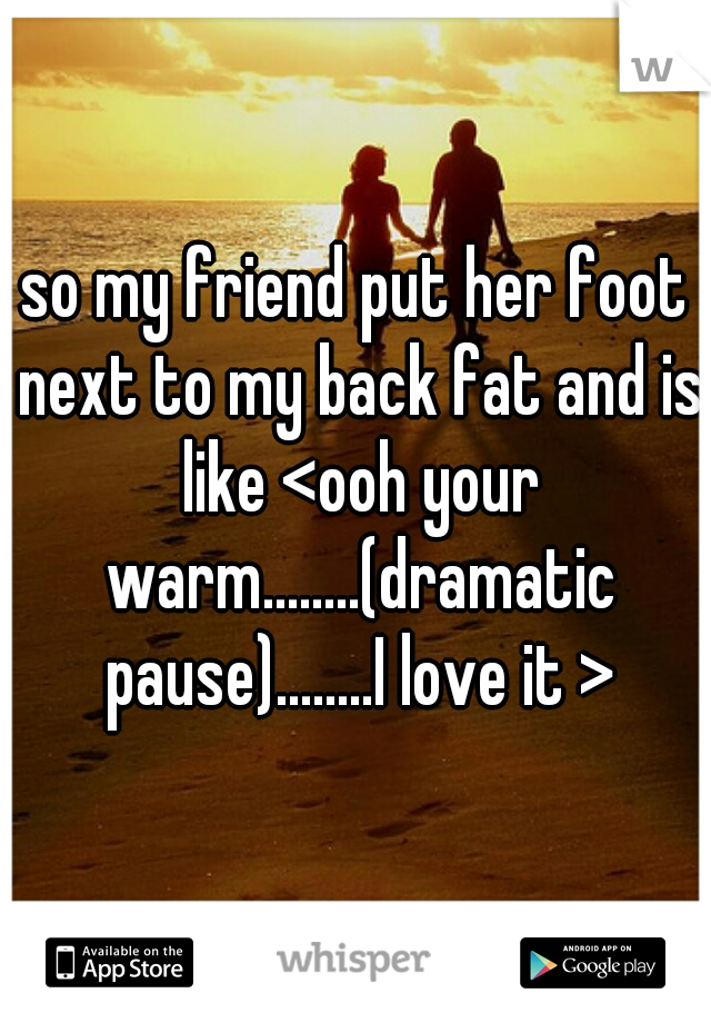 so my friend put her foot next to my back fat and is like <ooh your warm........(dramatic pause)........I love it >