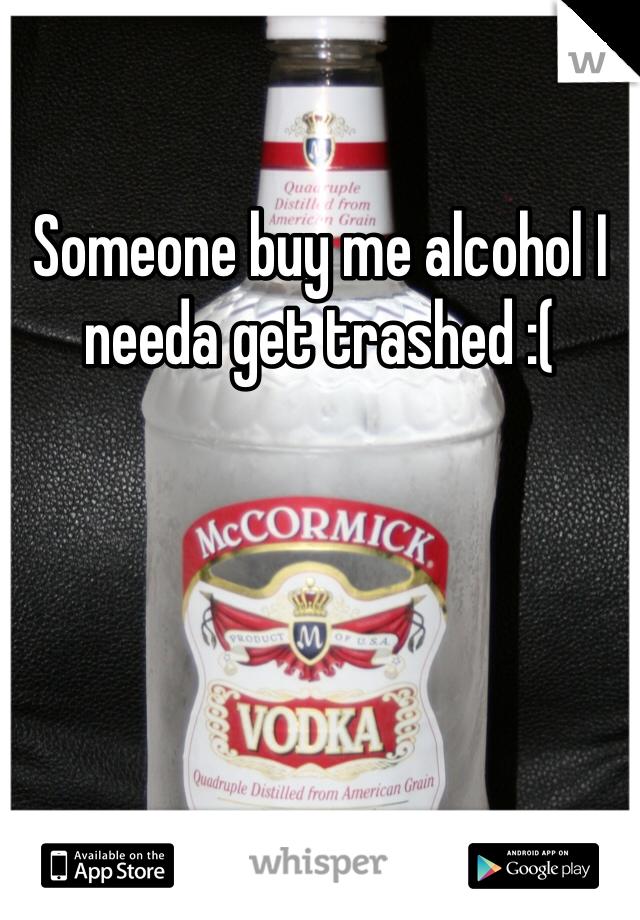 Someone buy me alcohol I needa get trashed :(