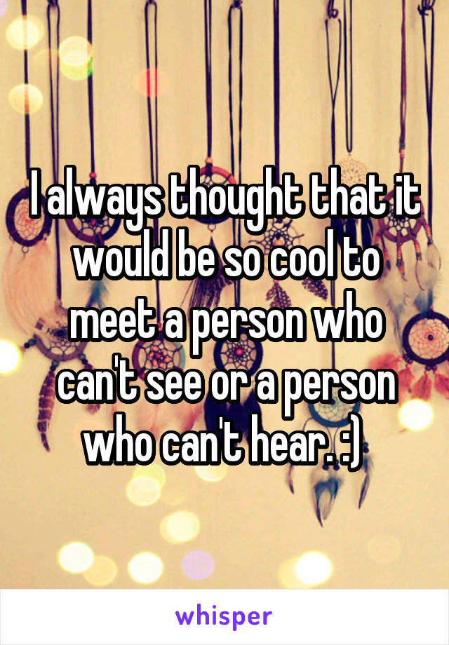 I always thought that it would be so cool to meet a person who can't see or a person who can't hear. :)