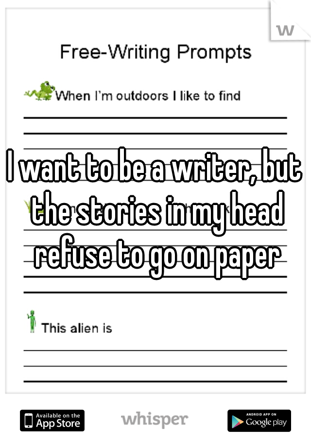 I want to be a writer, but the stories in my head refuse to go on paper
