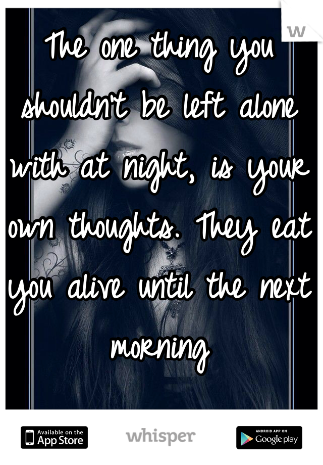 The one thing you shouldn't be left alone with at night, is your own thoughts. They eat you alive until the next morning
