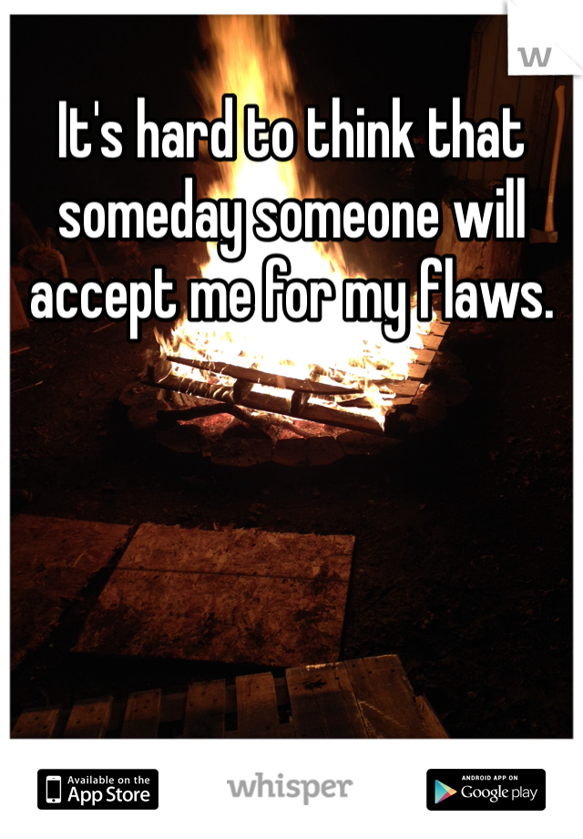 It's hard to think that someday someone will accept me for my flaws.