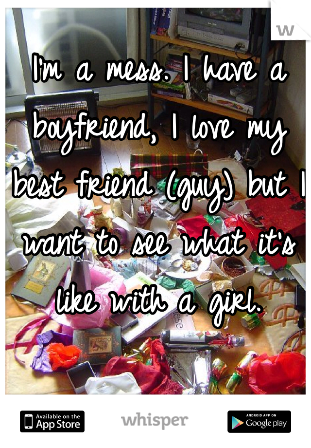 I'm a mess. I have a boyfriend, I love my best friend (guy) but I want to see what it's like with a girl.