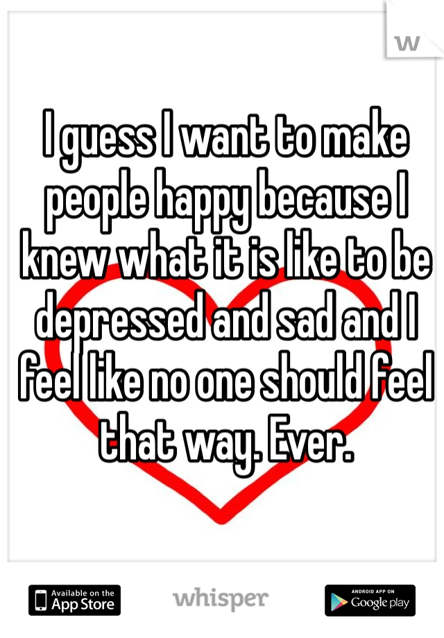 I guess I want to make people happy because I knew what it is like to be depressed and sad and I feel like no one should feel that way. Ever.