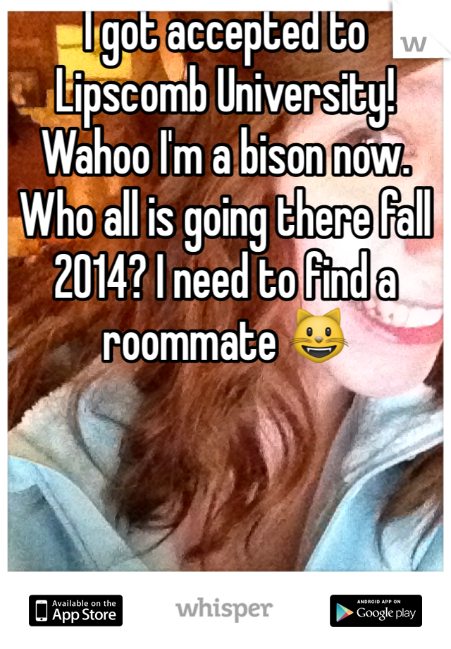I got accepted to Lipscomb University! Wahoo I'm a bison now. Who all is going there fall 2014? I need to find a roommate 😺