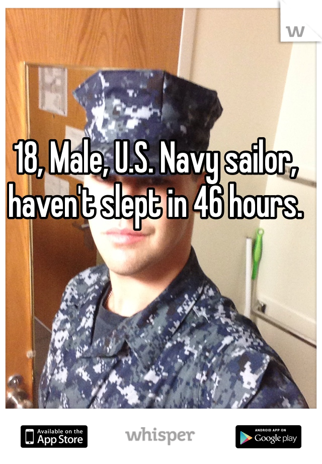 18, Male, U.S. Navy sailor, haven't slept in 46 hours.
