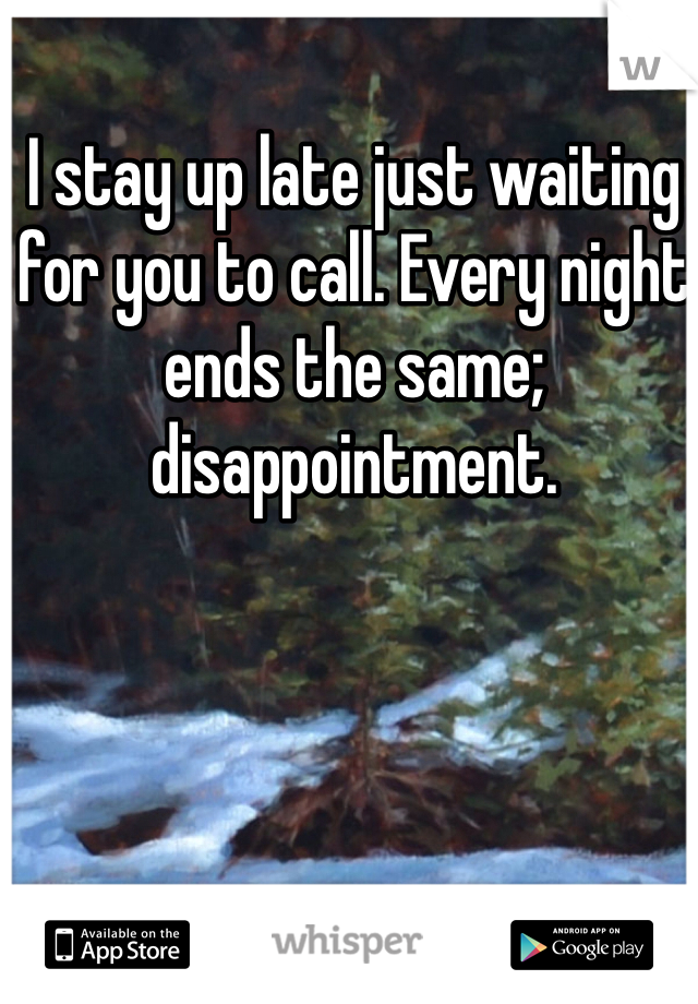 I stay up late just waiting for you to call. Every night ends the same; disappointment.
