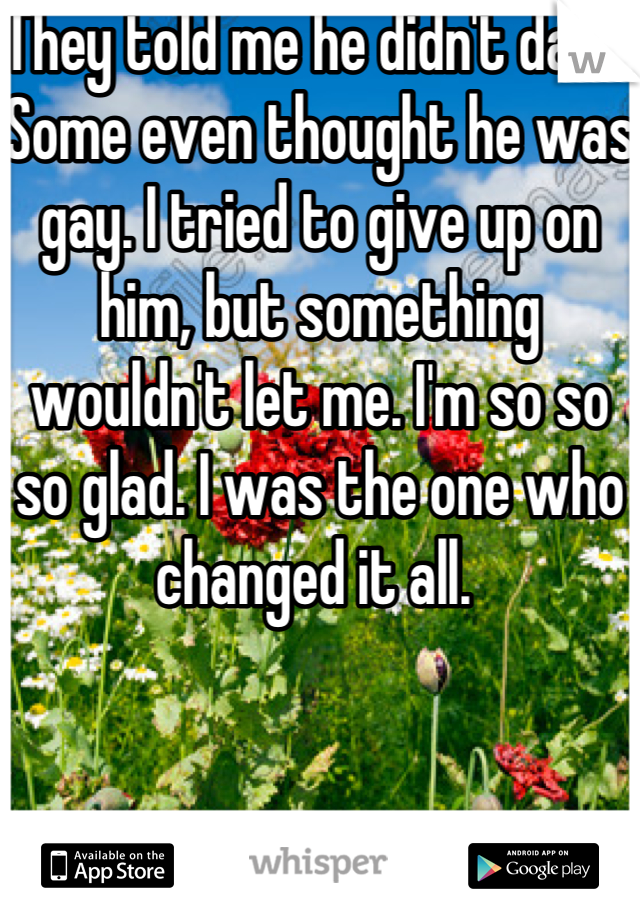 They told me he didn't date. Some even thought he was gay. I tried to give up on him, but something wouldn't let me. I'm so so so glad. I was the one who changed it all.