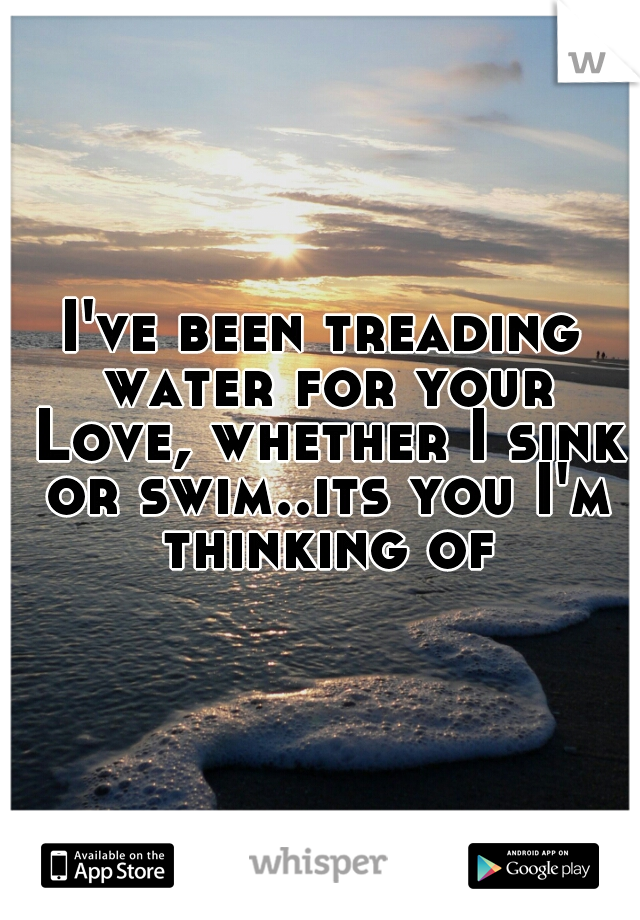 I've been treading water for your Love, whether I sink or swim..its you I'm thinking of