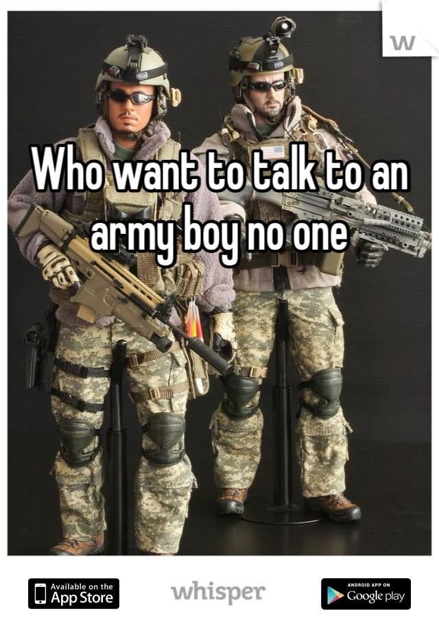 Who want to talk to an army boy no one
