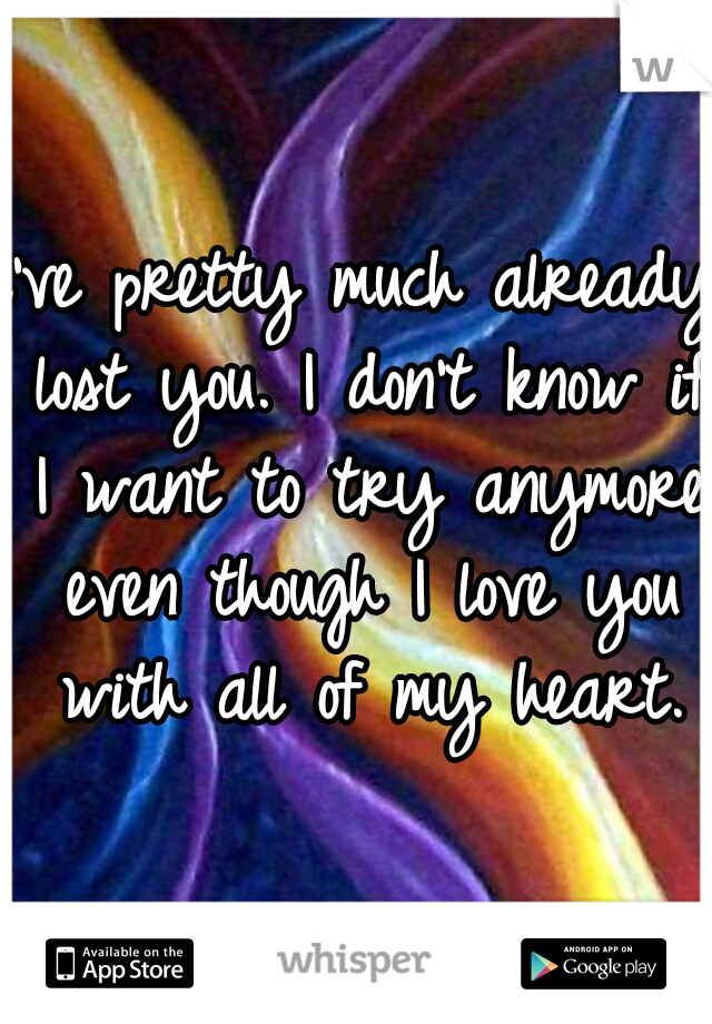 i've pretty much already lost you. I don't know if I want to try anymore even though I love you with all of my heart.