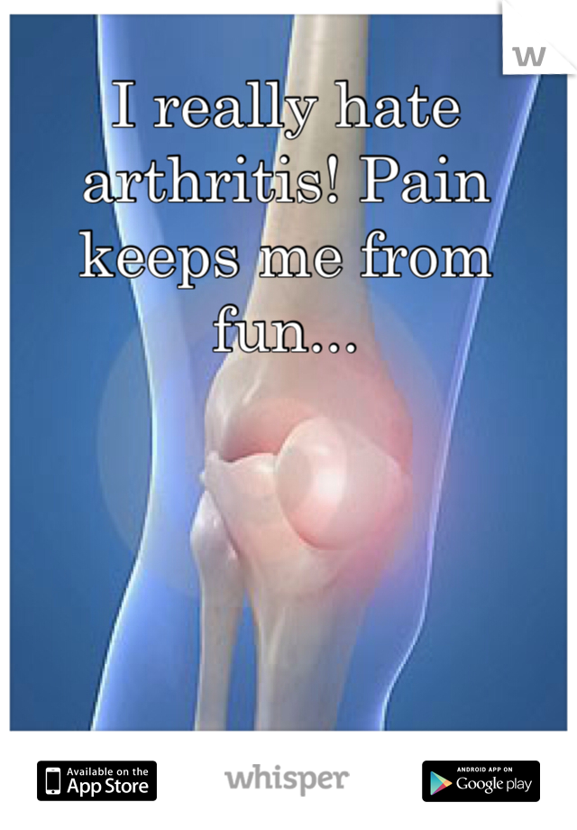 I really hate arthritis! Pain keeps me from fun...
