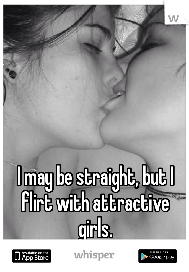 I may be straight, but I flirt with attractive girls.