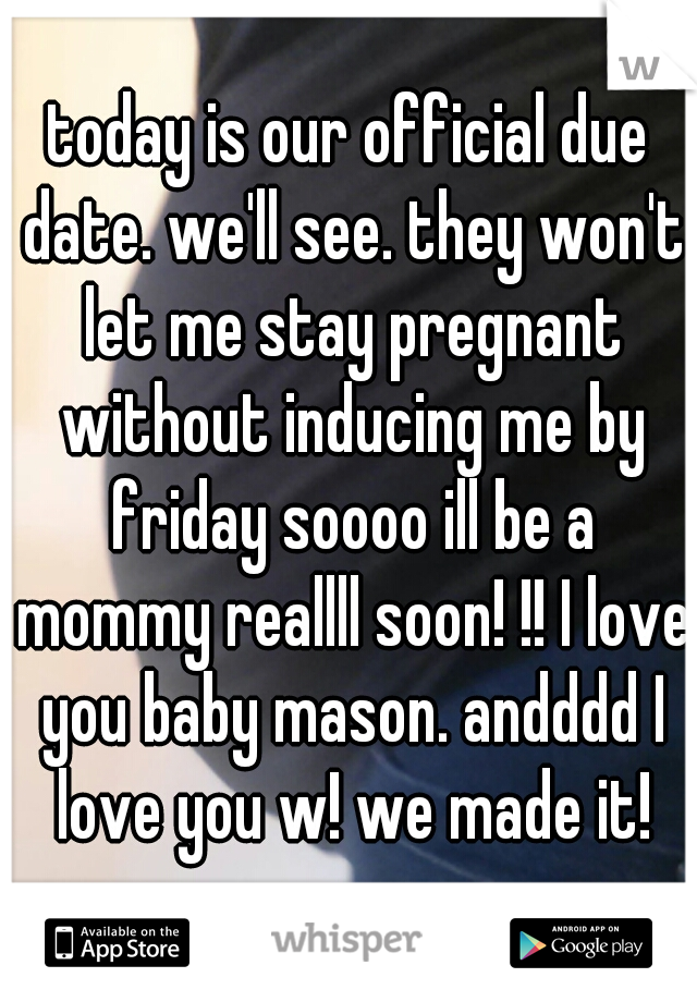 today is our official due date. we'll see. they won't let me stay pregnant without inducing me by friday soooo ill be a mommy reallll soon! !! I love you baby mason. andddd I love you w! we made it!