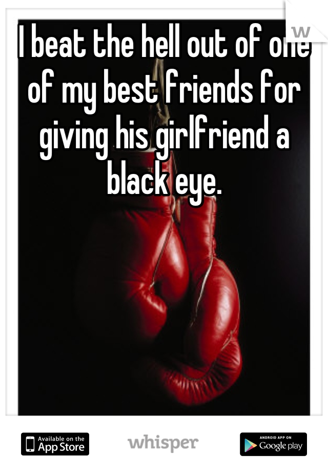 I beat the hell out of one of my best friends for giving his girlfriend a black eye.