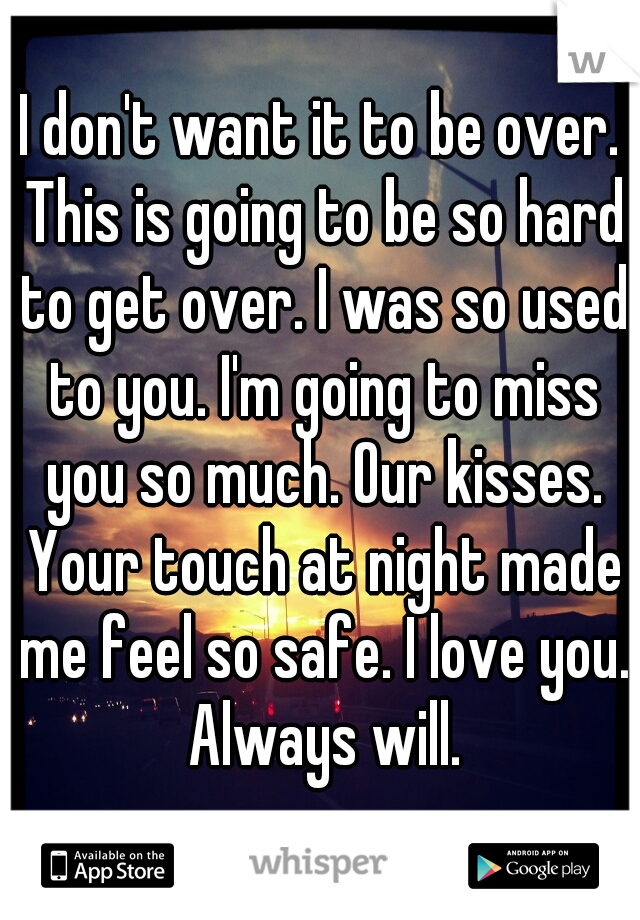 I don't want it to be over. This is going to be so hard to get over. I was so used to you. I'm going to miss you so much. Our kisses. Your touch at night made me feel so safe. I love you. Always will.