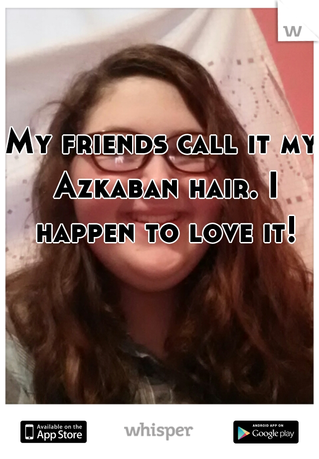 My friends call it my Azkaban hair. I happen to love it!
