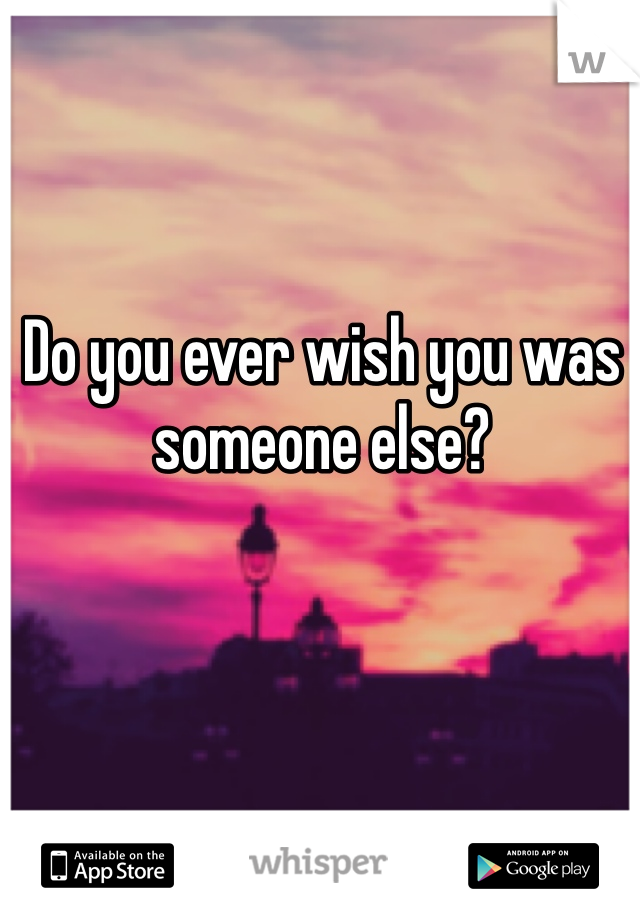 Do you ever wish you was someone else?