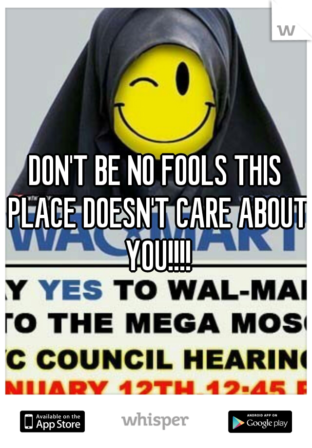 DON'T BE NO FOOLS THIS PLACE DOESN'T CARE ABOUT YOU!!!!