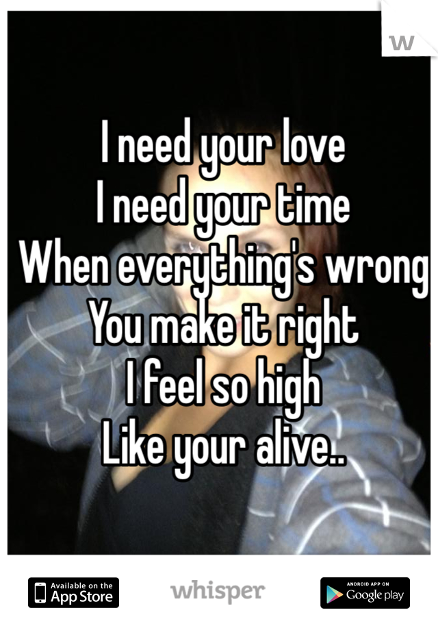 I need your love I need your time  When everything's wrong You make it right  I feel so high Like your alive..