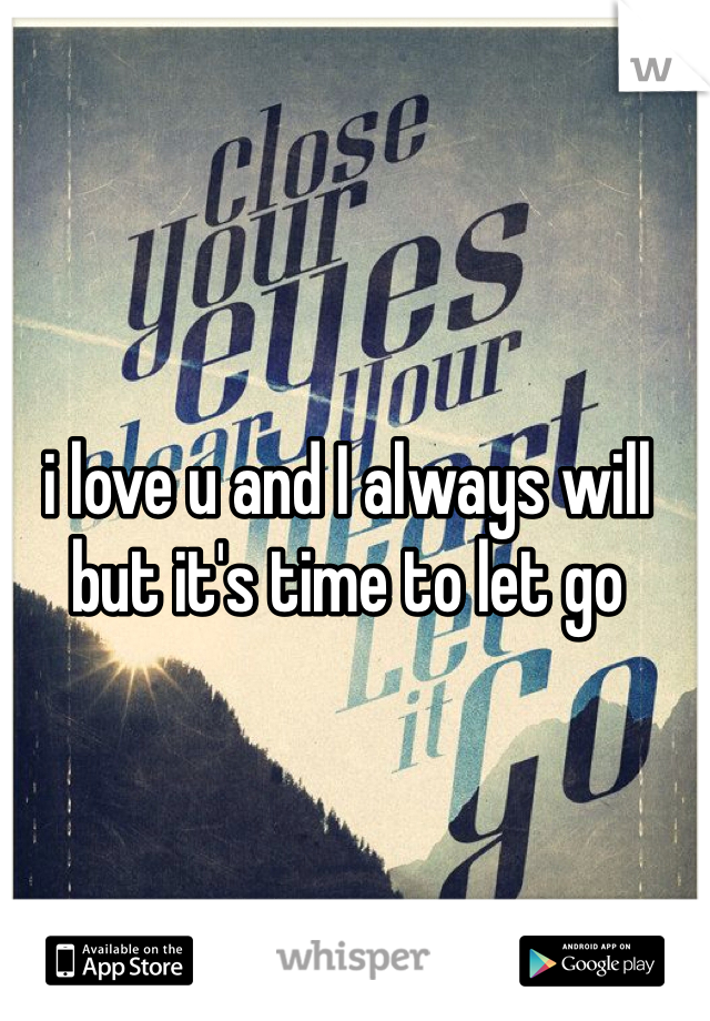 i love u and I always will  but it's time to let go