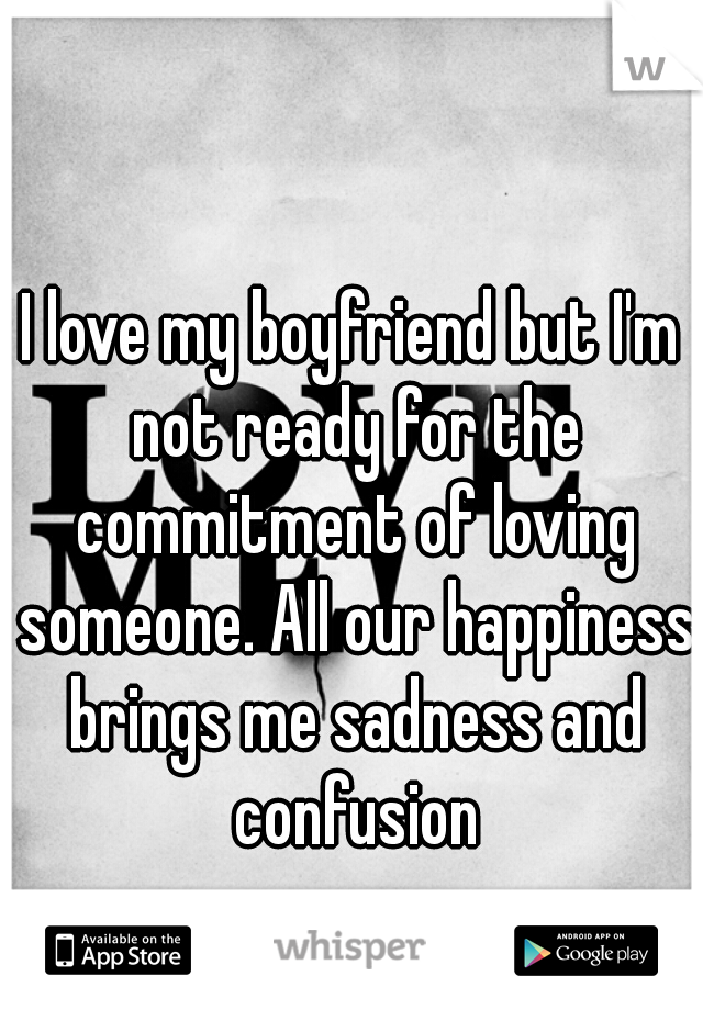 I love my boyfriend but I'm not ready for the commitment of loving someone. All our happiness brings me sadness and confusion