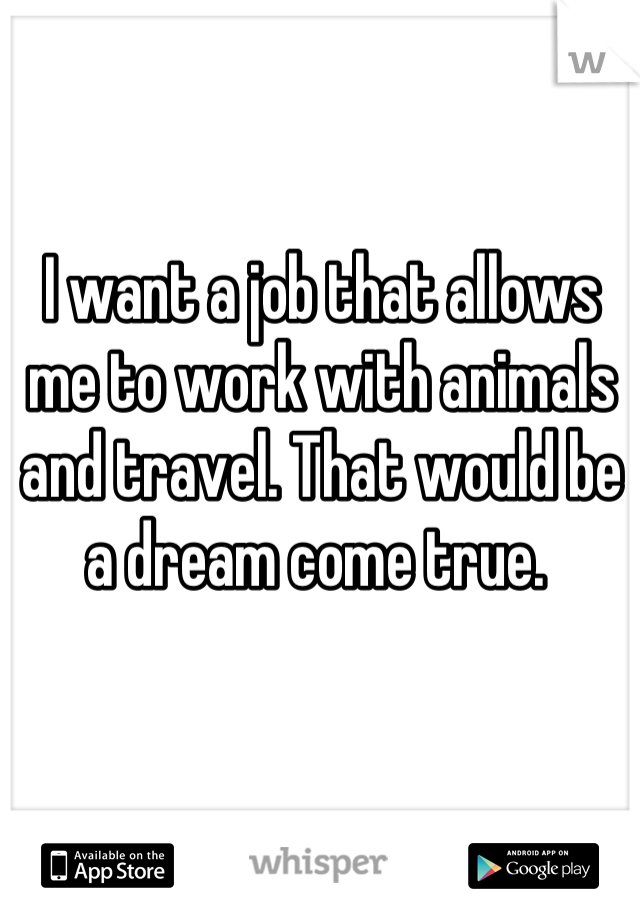 I want a job that allows me to work with animals and travel. That would be a dream come true.
