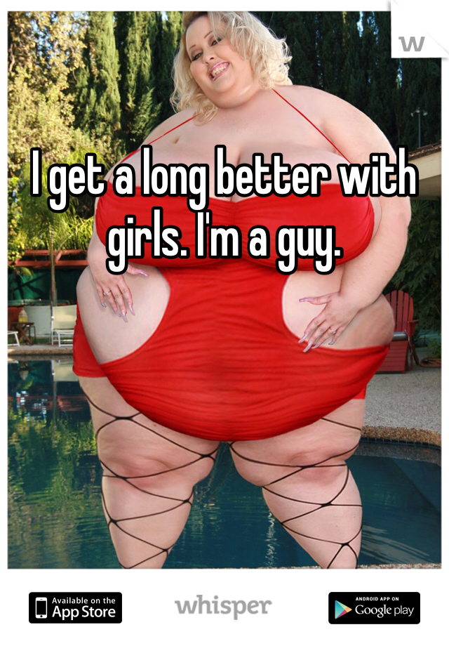 I get a long better with girls. I'm a guy.