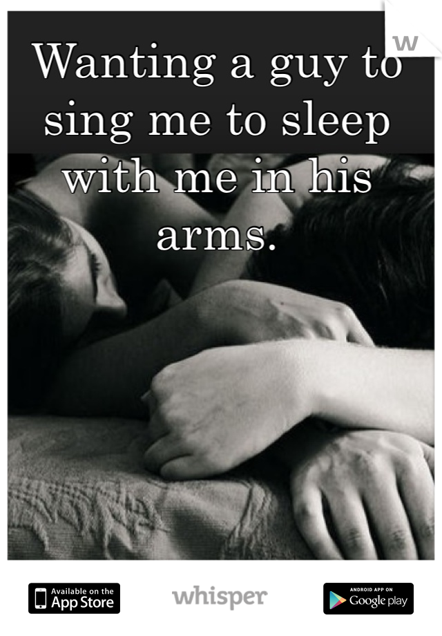 Wanting a guy to sing me to sleep with me in his arms.