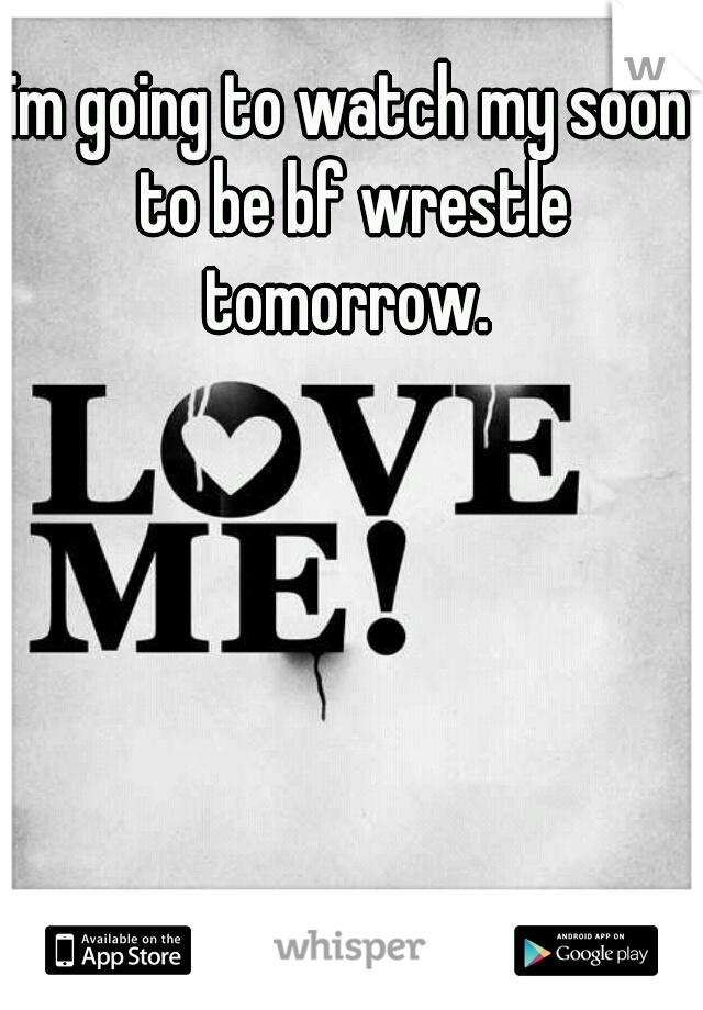 im going to watch my soon to be bf wrestle tomorrow.