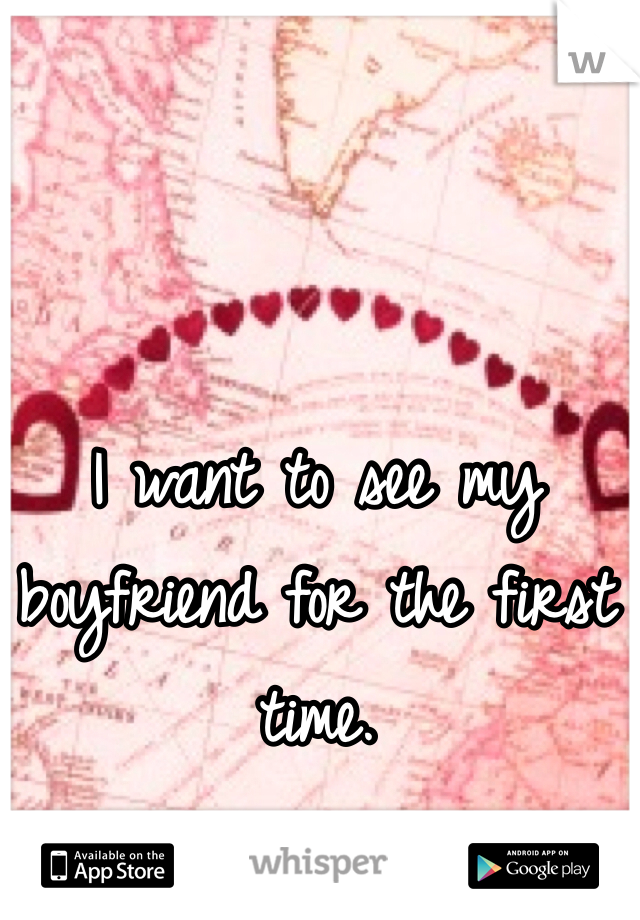 I want to see my boyfriend for the first time.