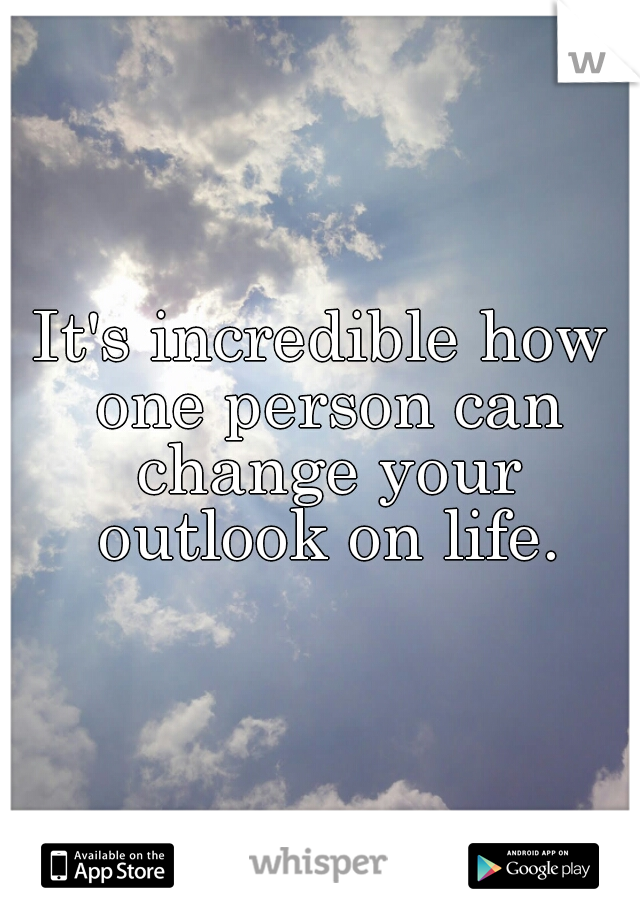 It's incredible how one person can change your outlook on life.