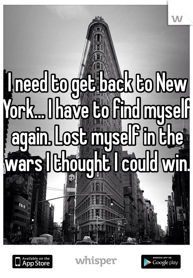 I need to get back to New York... I have to find myself again. Lost myself in the wars I thought I could win.
