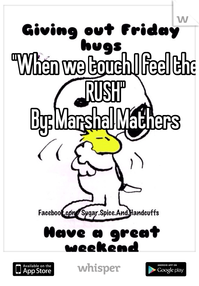 """""""When we touch I feel the RUSH""""                                          By: Marshal Mathers"""