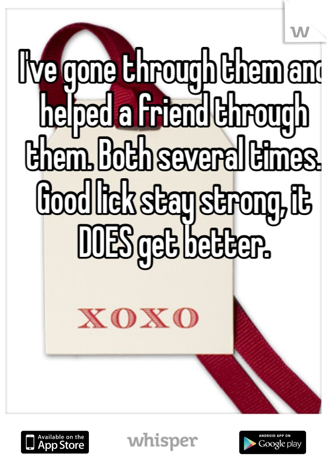 I've gone through them and helped a friend through them. Both several times. Good lick stay strong, it DOES get better.